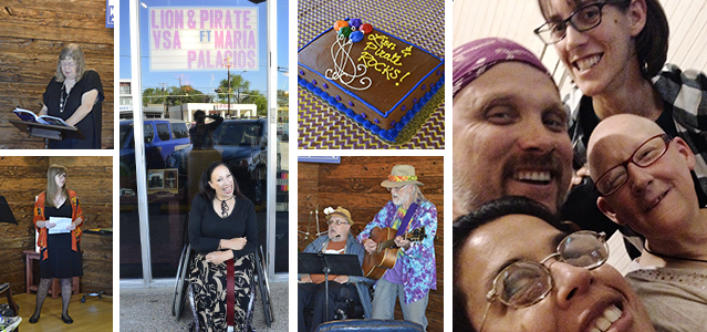 6 images. 1 A woman reads from a book at a podium. 2 A woman in an orange shawl holds a piece of paper and looks off to the side. 3 A woman sitting in a wheelchair laughs at the camera, with a sign overhead reading Lion & Pirate VSA ft. Maria Palacios. 4 A brown cake with blue trim, multicolored balloons, and the words Lion & Pirate Rocks! in yellow frosting. 5 Two men sing together, one seated, the other standing and playing an acoustic guitar. 6 Close up and from a low angle, four smiling people crowd into a photo.