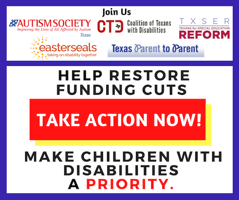Join us: Autism Society of Texas, CTD, TXSER Texans for Special Education Reform, Easter Seals, Texas Parent to Parent. Help restore funding cuts. Take Action Now! Make children with disabilities a priority!