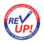 REV UP Logo. In blue and red, the words REV UP appear, with the V like a checkmark. Around them is a circle with slogans Register! Educate! Vote! Use your Power! and Make the Disability Vote Count!